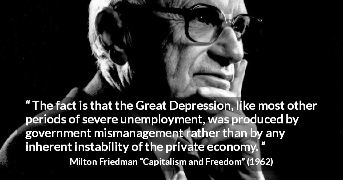 Milton Friedman quote about government from Capitalism and Freedom - The fact is that the Great Depression, like most other periods of severe unemployment, was produced by government mismanagement rather than by any inherent instability of the private economy.