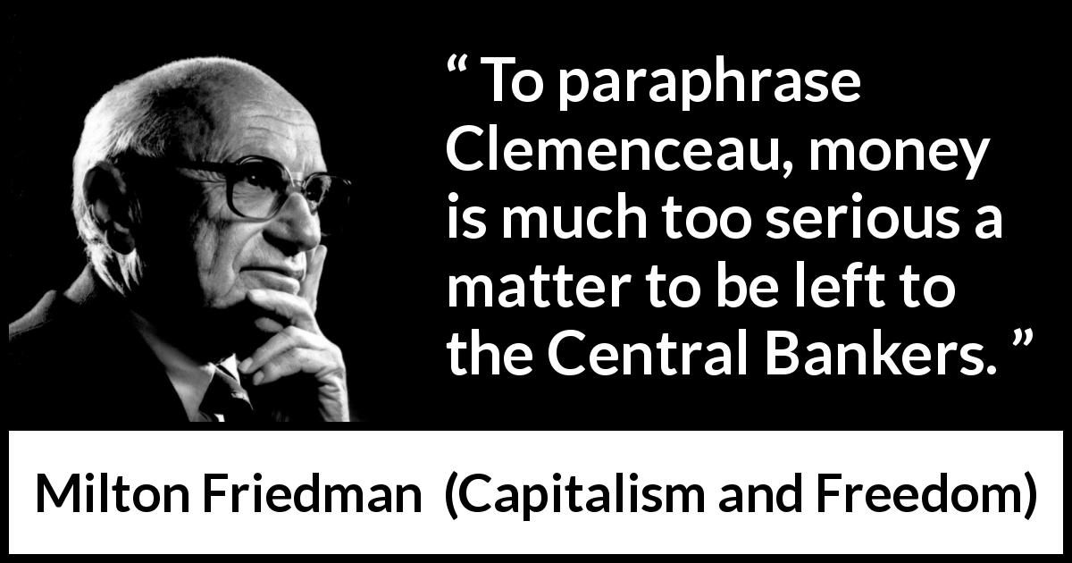 "Milton Friedman about money (""Capitalism and Freedom"", 1962) - To paraphrase Clemenceau, money is much too serious a matter to be left to the Central Bankers."