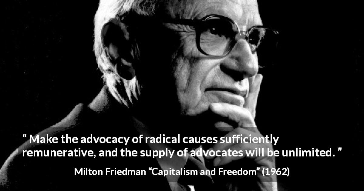 "Milton Friedman about money (""Capitalism and Freedom"", 1962) - Make the advocacy of radical causes sufficiently remunerative, and the supply of advocates will be unlimited."