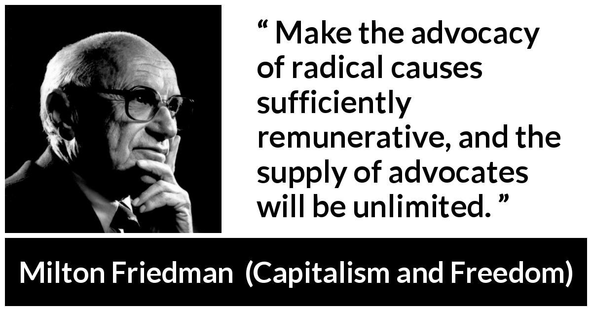 Milton Friedman quote about money from Capitalism and Freedom (1962) - Make the advocacy of radical causes sufficiently remunerative, and the supply of advocates will be unlimited.