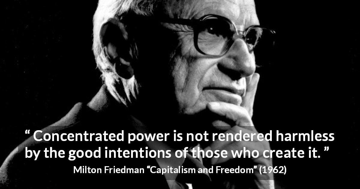 "Milton Friedman about power (""Capitalism and Freedom"", 1962) - Concentrated power is not rendered harmless by the good intentions of those who create it."