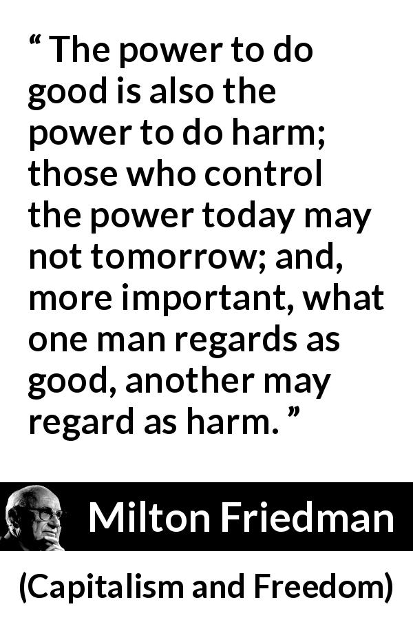"Milton Friedman about power (""Capitalism and Freedom"", 1962) - The power to do good is also the power to do harm; those who control the power today may not tomorrow; and, more important, what one man regards as good, another may regard as harm."