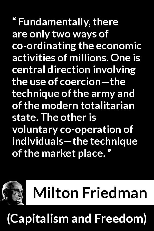 "Milton Friedman about state (""Capitalism and Freedom"", 1962) - Fundamentally, there are only two ways of co-ordinating the economic activities of millions. One is central direction involving the use of coercion—the technique of the army and of the modern totalitarian state. The other is voluntary co-operation of individuals—the technique of the market place."