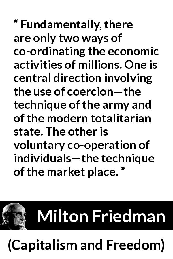 Milton Friedman quote about state from Capitalism and Freedom (1962) - Fundamentally, there are only two ways of co-ordinating the economic activities of millions. One is central direction involving the use of coercion—the technique of the army and of the modern totalitarian state. The other is voluntary co-operation of individuals—the technique of the market place.