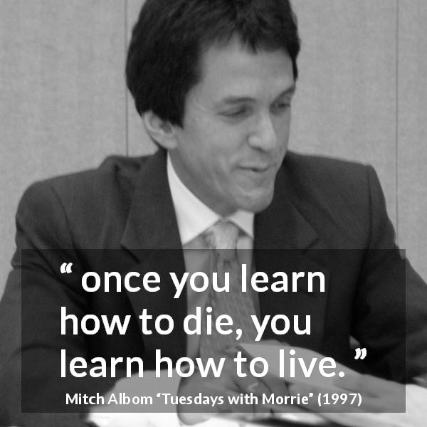 "Mitch Albom about death (""Tuesdays with Morrie"", 1997) - once you learn how to die, you learn how to live."