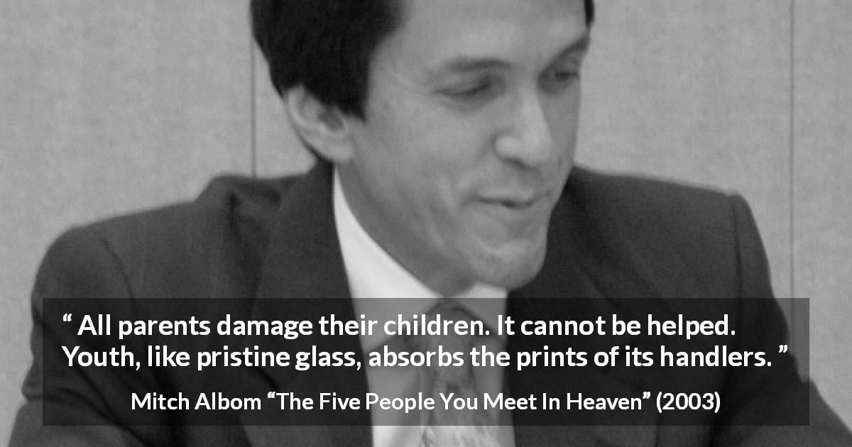 "Mitch Albom about education (""The Five People You Meet In Heaven"", 2003) - All parents damage their children. It cannot be helped. Youth, like pristine glass, absorbs the prints of its handlers."