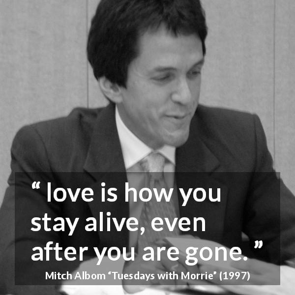 "Mitch Albom about love (""Tuesdays with Morrie"", 1997) - love is how you stay alive, even after you are gone."