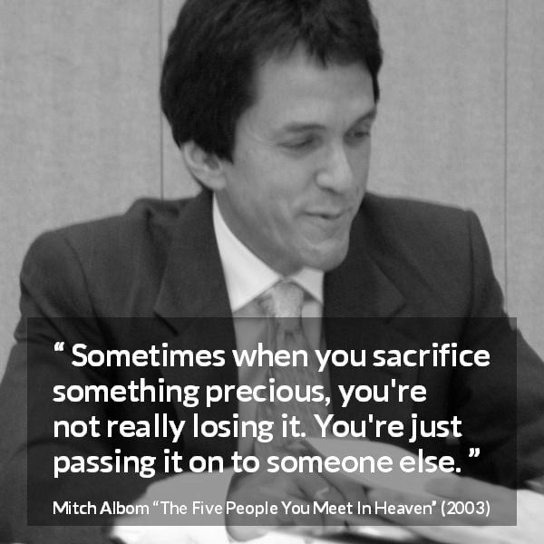 "Mitch Albom about sacrifice (""The Five People You Meet In Heaven"", 2003) - Sometimes when you sacrifice something precious, you're not really losing it. You're just passing it on to someone else."