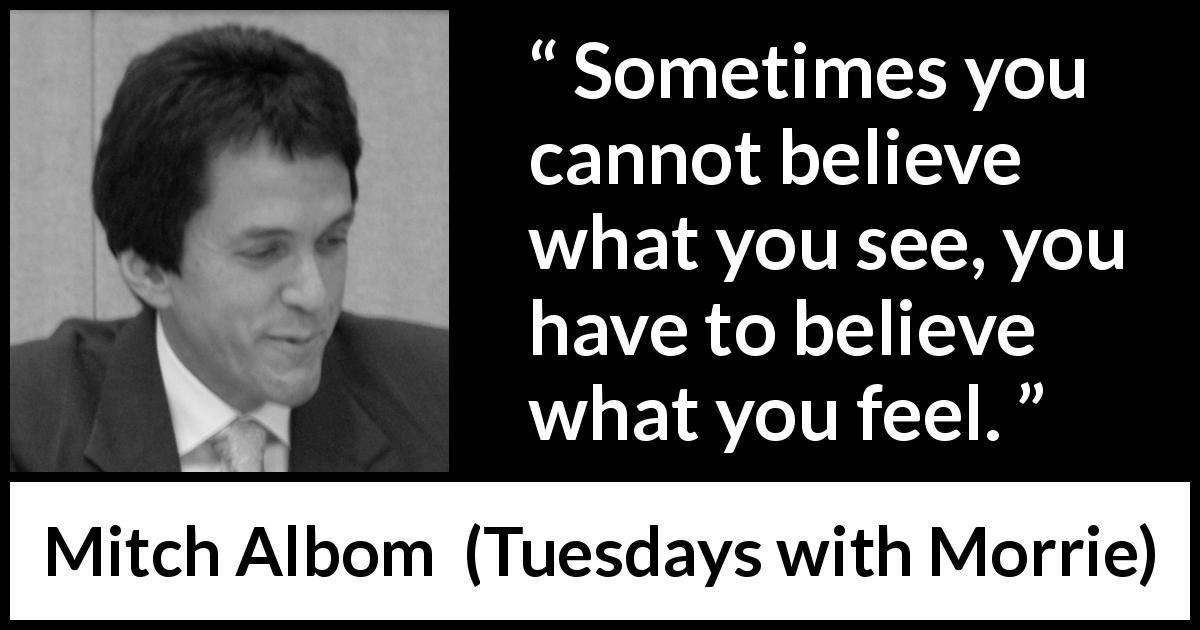 "Mitch Albom about sight (""Tuesdays with Morrie"", 1997) - Sometimes you cannot believe what you see, you have to believe what you feel."