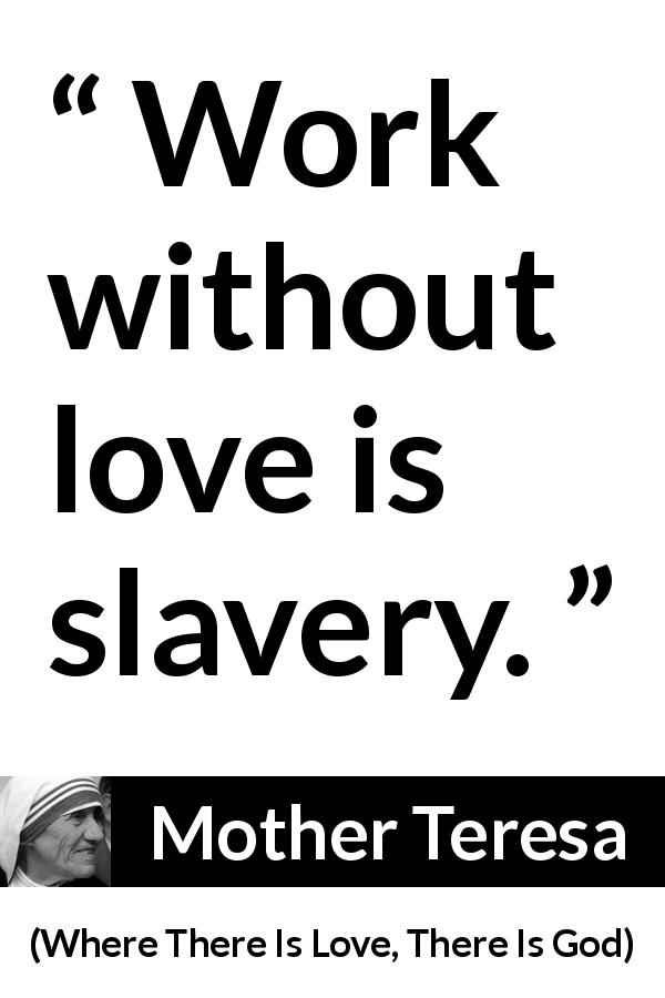"Mother Teresa about love (""Where There Is Love, There Is God"", 2010) - Work without love is slavery."