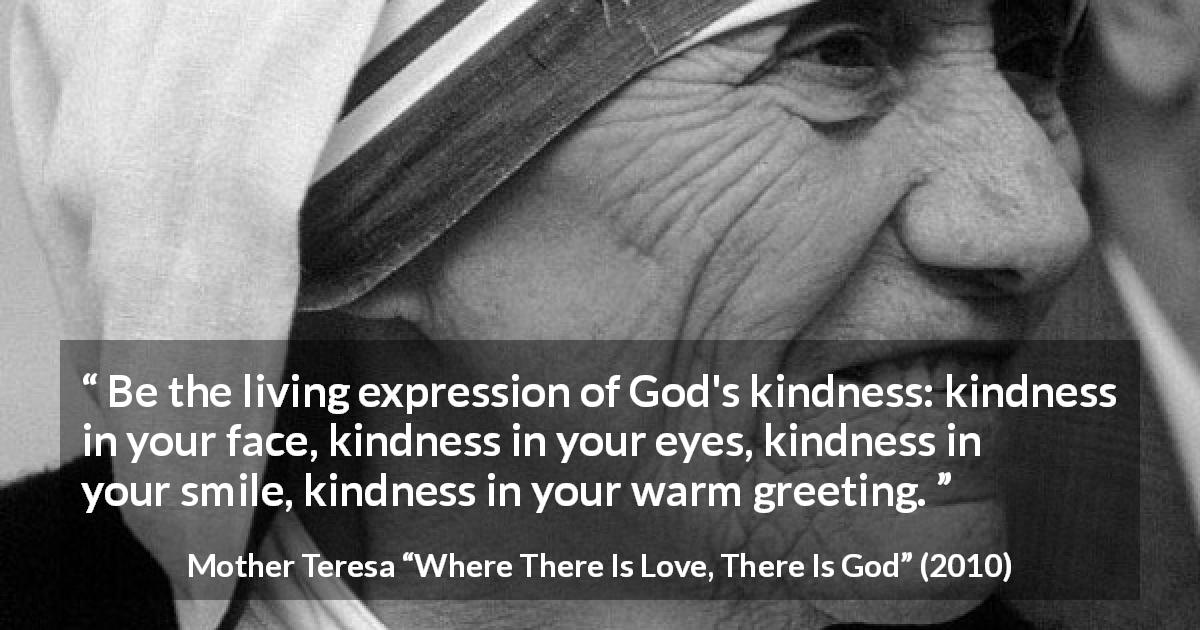 "Mother Teresa about smile (""Where There Is Love, There Is God"", 2010) - Be the living expression of God's kindness: kindness in your face, kindness in your eyes, kindness in your smile, kindness in your warm greeting."
