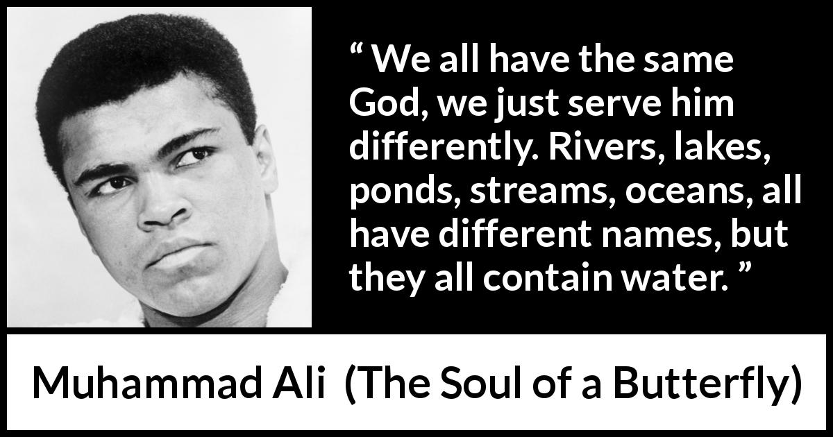 Muhammad Ali - The Soul of a Butterfly - We all have the same God, we just serve him differently. Rivers, lakes, ponds, streams, oceans, all have different names, but they all contain water.