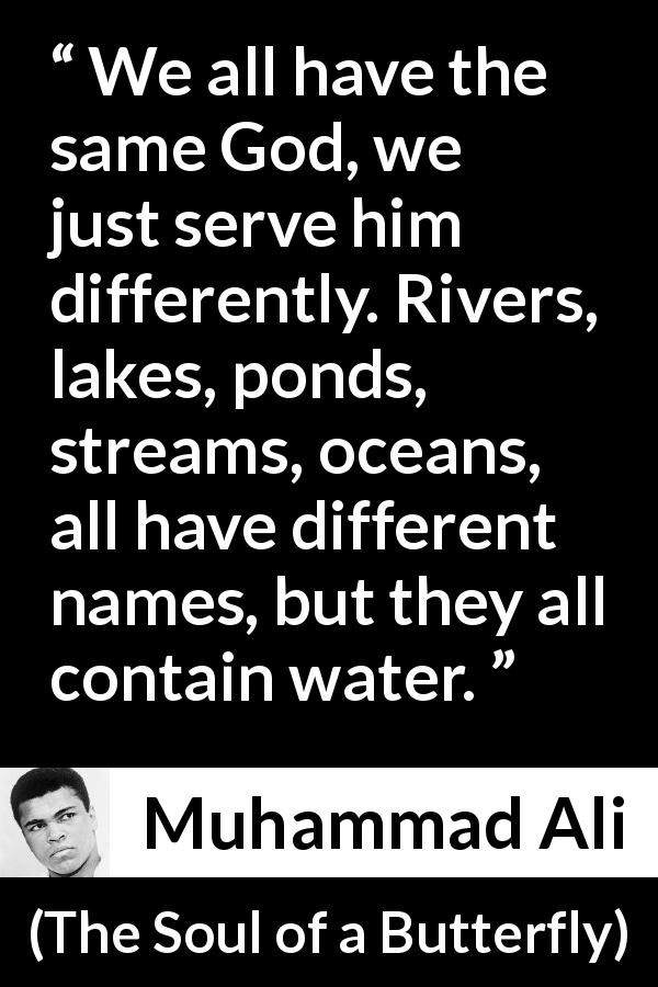 "Muhammad Ali about God (""The Soul of a Butterfly"", 2004) - We all have the same God, we just serve him differently. Rivers, lakes, ponds, streams, oceans, all have different names, but they all contain water."