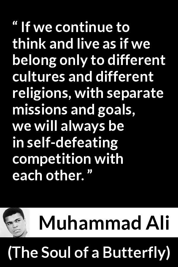 "Muhammad Ali about competition (""The Soul of a Butterfly"", 2004) - If we continue to think and live as if we belong only to different cultures and different religions, with separate missions and goals, we will always be in self-defeating competition with each other."