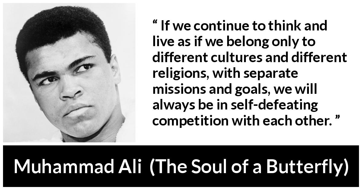 Muhammad Ali - The Soul of a Butterfly - If we continue to think and live as if we belong only to different cultures and different religions, with separate missions and goals, we will always be in self-defeating competition with each other.