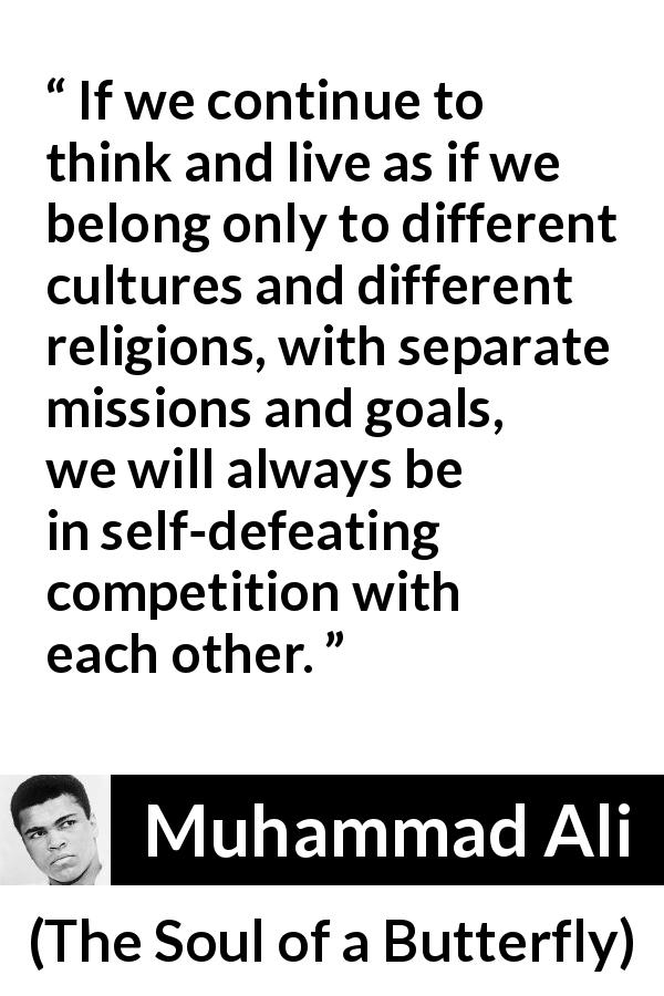 Muhammad Ali quote about competition from The Soul of a Butterfly (2004) - If we continue to think and live as if we belong only to different cultures and different religions, with separate missions and goals, we will always be in self-defeating competition with each other.