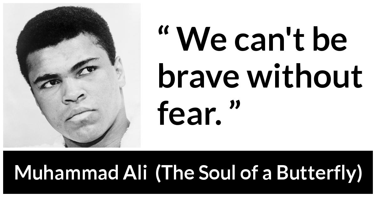 "Muhammad Ali about courage (""The Soul of a Butterfly"", 2004) - We can't be brave without fear."
