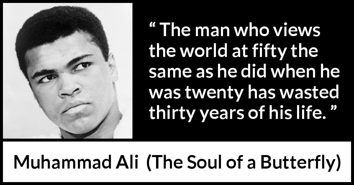 "Muhammad Ali about experience (""The Soul of a Butterfly"", 2004) - The man who views the world at fifty the same as he did when he was twenty has wasted thirty years of his life."