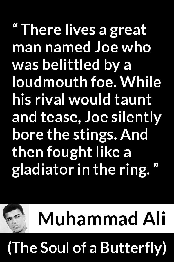 Muhammad Ali quote about fight from The Soul of a Butterfly (2004) - There lives a great man named Joe who was belittled by a loudmouth foe. While his rival would taunt and tease, Joe silently bore the stings. And then fought like a gladiator in the ring.