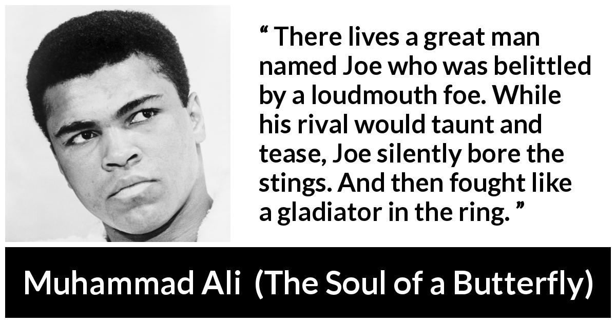 Muhammad Ali - The Soul of a Butterfly - There lives a great man named Joe who was belittled by a loudmouth foe. While his rival would taunt and tease, Joe silently bore the stings. And then fought like a gladiator in the ring.