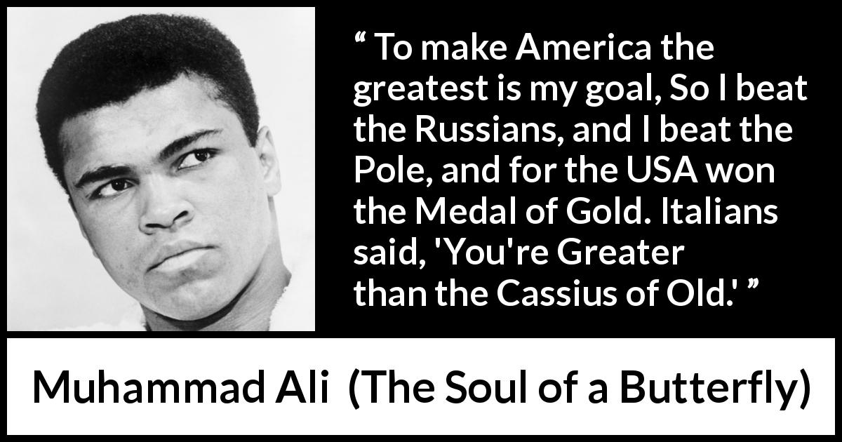 Muhammad Ali quote about greatness from The Soul of a Butterfly (2004) - To make America the greatest is my goal, So I beat the Russians, and I beat the Pole, and for the USA won the Medal of Gold. Italians said, 'You're Greater than the Cassius of Old.'