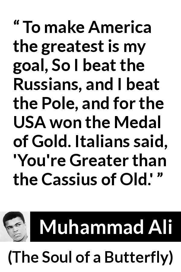 Muhammad Ali - The Soul of a Butterfly - To make America the greatest is my goal, So I beat the Russians, and I beat the Pole, and for the USA won the Medal of Gold. Italians said, 'You're Greater than the Cassius of Old.'