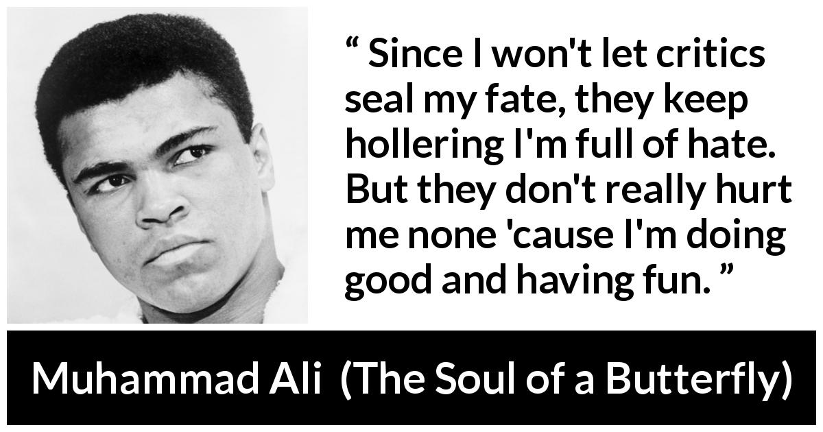 Muhammad Ali - The Soul of a Butterfly - Since I won't let critics seal my fate, they keep hollering I'm full of hate. But they don't really hurt me none 'cause I'm doing good and having fun.