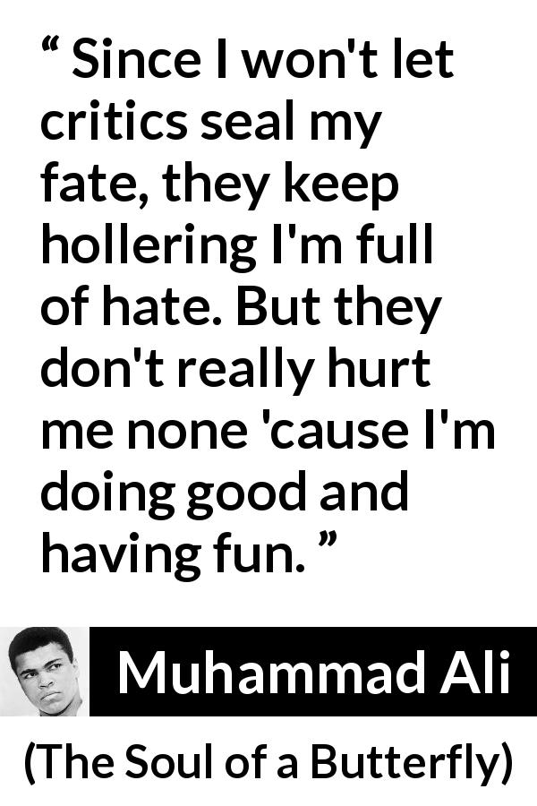 "Muhammad Ali about hate (""The Soul of a Butterfly"", 2004) - Since I won't let critics seal my fate, they keep hollering I'm full of hate. But they don't really hurt me none 'cause I'm doing good and having fun."