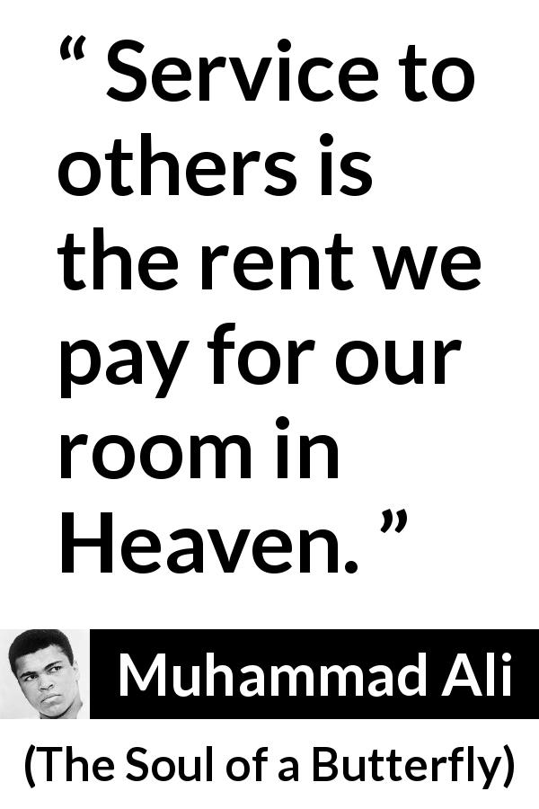 "Muhammad Ali about heaven (""The Soul of a Butterfly"", 2004) - Service to others is the rent we pay for our room in Heaven."
