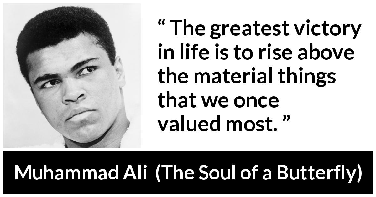 Muhammad Ali - The Soul of a Butterfly - The greatest victory in life is to rise above the material things that we once valued most.