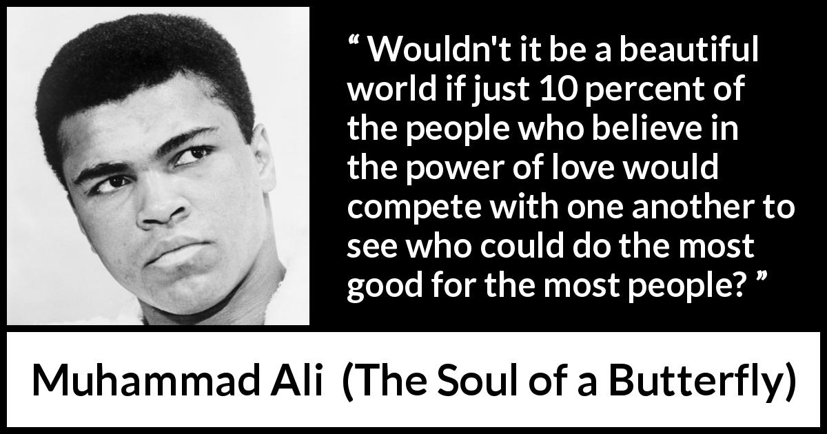 Muhammad Ali - The Soul of a Butterfly - Wouldn't it be a beautiful world if just 10 percent of the people who believe in the power of love would compete with one another to see who could do the most good for the most people?