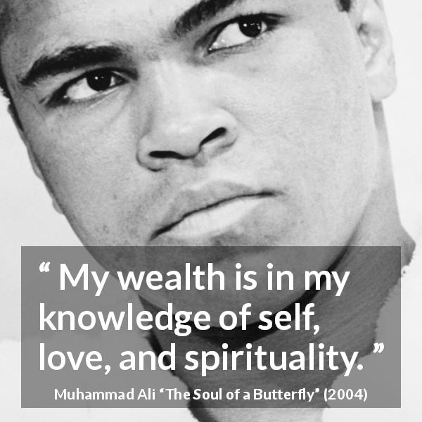 Muhammad Ali quote about love from The Soul of a Butterfly (2004) - My wealth is in my knowledge of self, love, and spirituality.