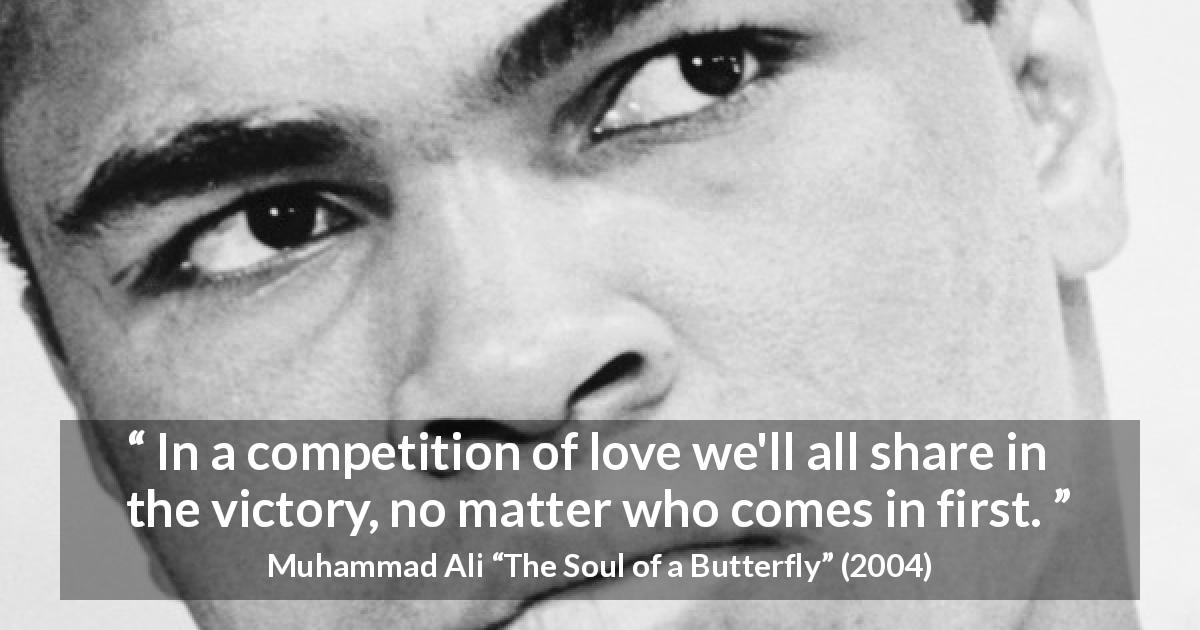 "Muhammad Ali about love (""The Soul of a Butterfly"", 2004) - In a competition of love we'll all share in the victory, no matter who comes in first."