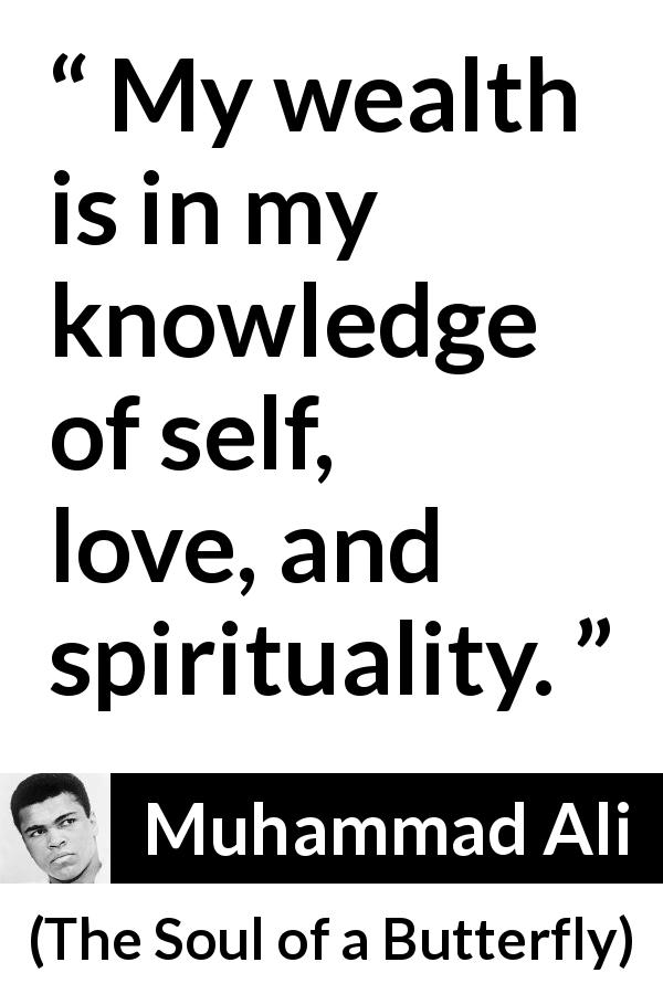 Muhammad Ali - The Soul of a Butterfly - My wealth is in my knowledge of self, love, and spirituality.