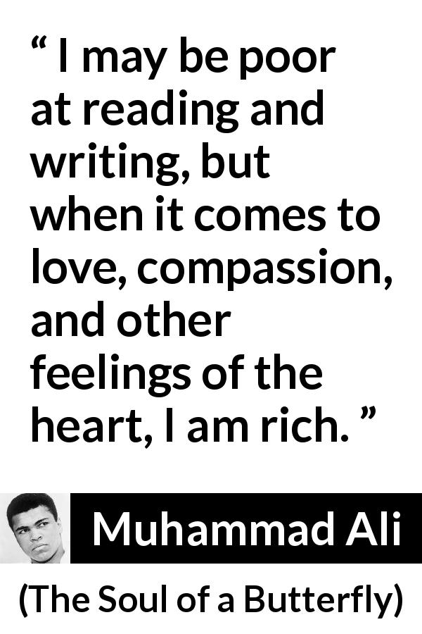 "Muhammad Ali about love (""The Soul of a Butterfly"", 2004) - I may be poor at reading and writing, but when it comes to love, compassion, and other feelings of the heart, I am rich."