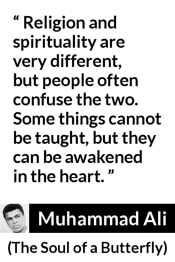 Muhammad Ali - The Soul of a Butterfly - Religion and spirituality are very different, but people often confuse the two. Some things cannot be taught, but they can be awakened in the heart.