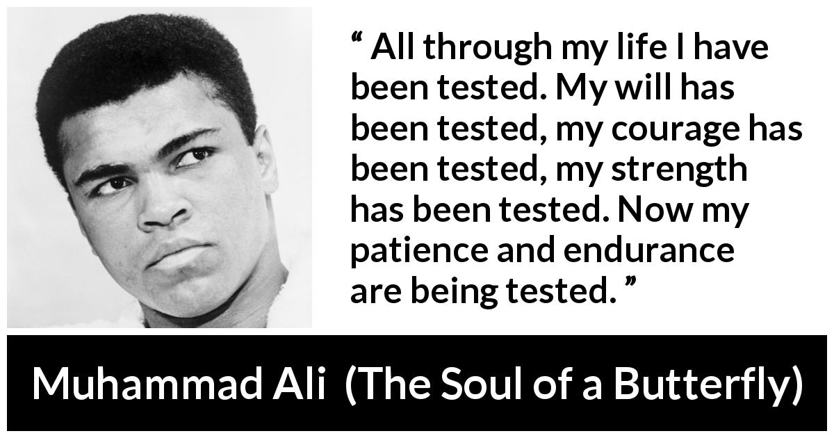 "Muhammad Ali about strength (""The Soul of a Butterfly"", 2004) - All through my life I have been tested. My will has been tested, my courage has been tested, my strength has been tested. Now my patience and endurance are being tested."