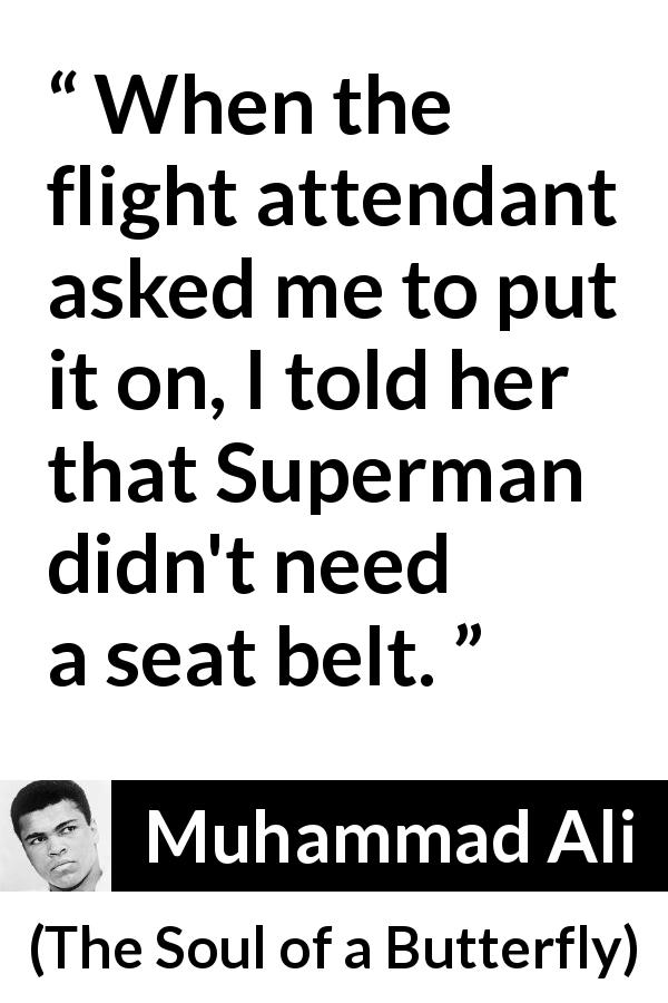 Muhammad Ali - The Soul of a Butterfly - When the flight attendant asked me to put it on, I told her that Superman didn't need a seat belt.