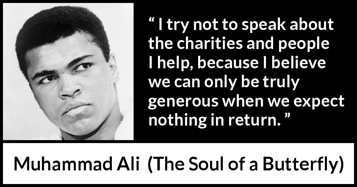 "Muhammad Ali about truth (""The Soul of a Butterfly"", 2004) - I try not to speak about the charities and people I help, because I believe we can only be truly generous when we expect nothing in return."