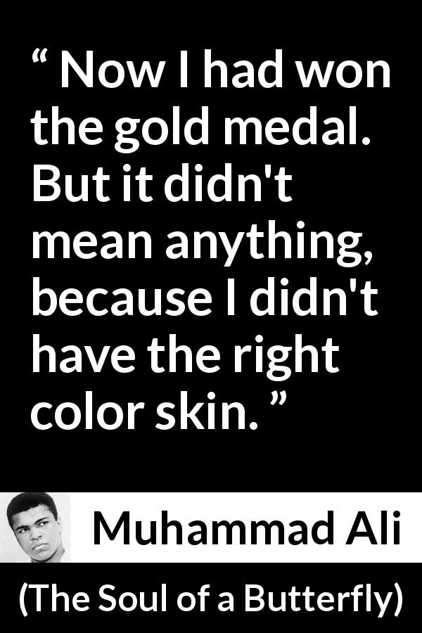 Muhammad Ali - The Soul of a Butterfly - Now I had won the gold medal. But it didn't mean anything, because I didn't have the right color skin.