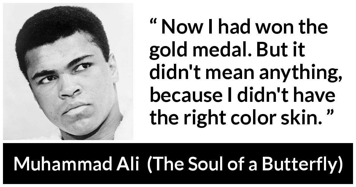Muhammad Ali quote about victory from The Soul of a Butterfly (2004) - Now I had won the gold medal. But it didn't mean anything, because I didn't have the right color skin.