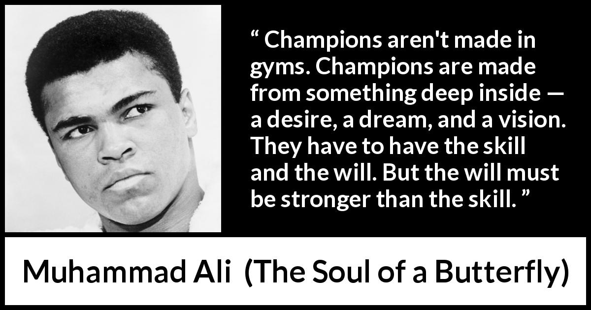 Muhammad Ali quote about will from The Soul of a Butterfly (2004) - Champions aren't made in gyms. Champions are made from something deep inside — a desire, a dream, and a vision. They have to have the skill and the will. But the will must be stronger than the skill.
