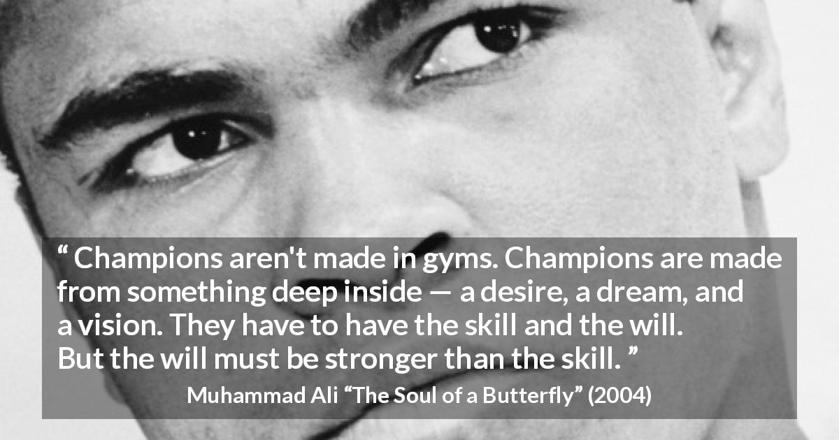 "Muhammad Ali about will (""The Soul of a Butterfly"", 2004) - Champions aren't made in gyms. Champions are made from something deep inside — a desire, a dream, and a vision. They have to have the skill and the will. But the will must be stronger than the skill."