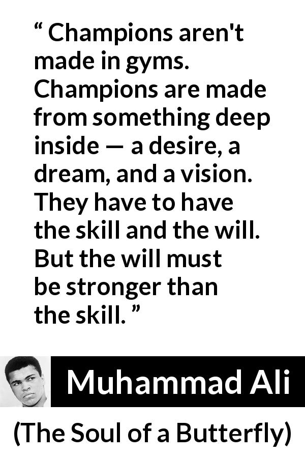 Muhammad Ali - The Soul of a Butterfly - Champions aren't made in gyms. Champions are made from something deep inside — a desire, a dream, and a vision. They have to have the skill and the will. But the will must be stronger than the skill.