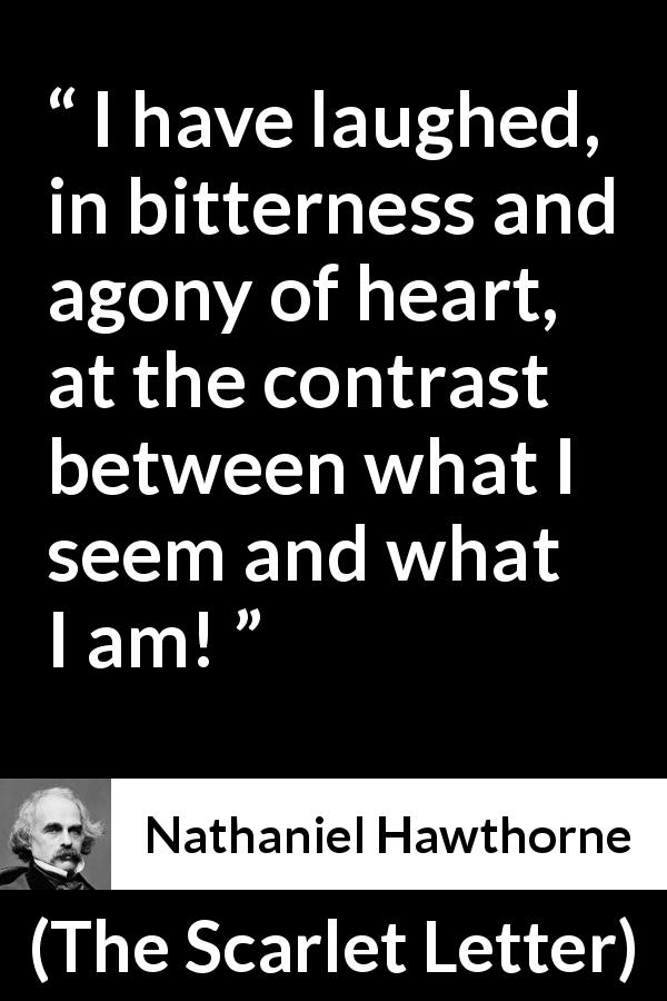 Nathaniel Hawthorne quote about appearance from The Scarlet Letter (1850) - I have laughed, in bitterness and agony of heart, at the contrast between what I seem and what I am!