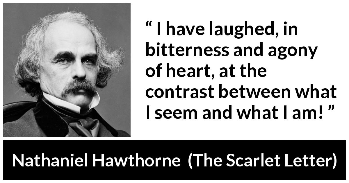 "Nathaniel Hawthorne about appearance (""The Scarlet Letter"", 1850) - I have laughed, in bitterness and agony of heart, at the contrast between what I seem and what I am!"