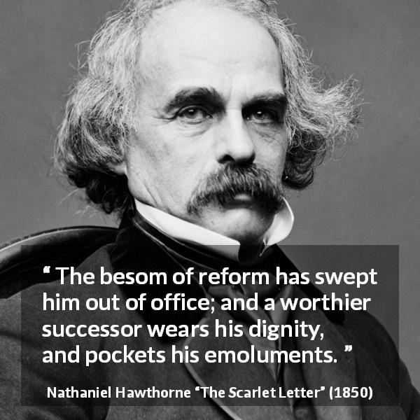 "Nathaniel Hawthorne about dignity (""The Scarlet Letter"", 1850) - The besom of reform has swept him out of office; and a worthier successor wears his dignity, and pockets his emoluments."