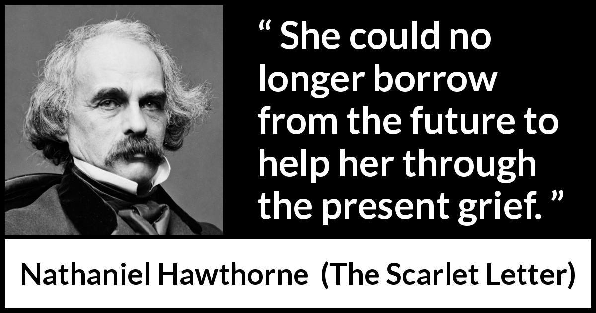 "Nathaniel Hawthorne about future (""The Scarlet Letter"", 1850) - She could no longer borrow from the future to help her through the present grief."