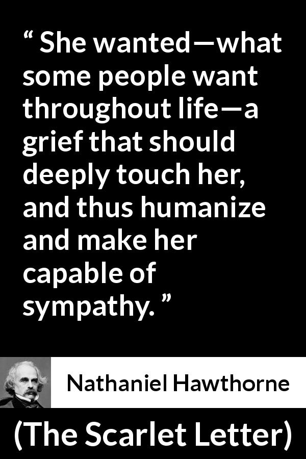 "Nathaniel Hawthorne about grief (""The Scarlet Letter"", 1850) - She wanted—what some people want throughout life—a grief that should deeply touch her, and thus humanize and make her capable of sympathy."