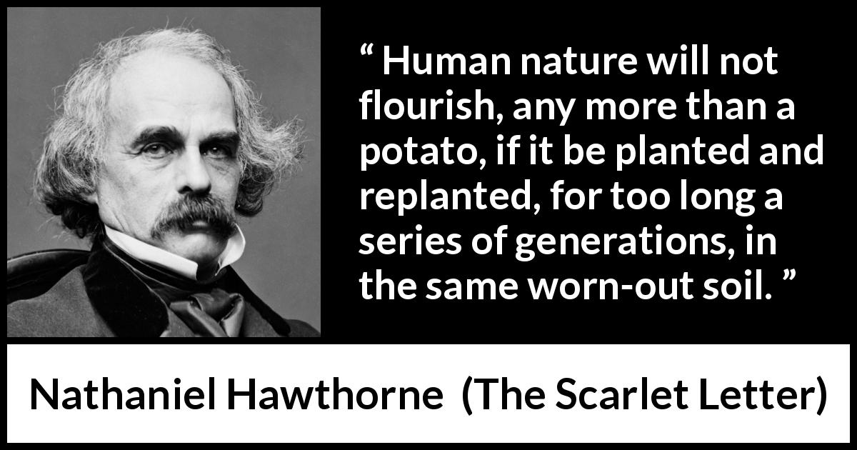 "Nathaniel Hawthorne about humanity (""The Scarlet Letter"", 1850) - Human nature will not flourish, any more than a potato, if it be planted and replanted, for too long a series of generations, in the same worn-out soil."